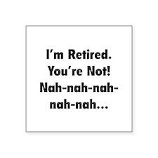 I'm retired - You're not! nah-nah-nah... Square St