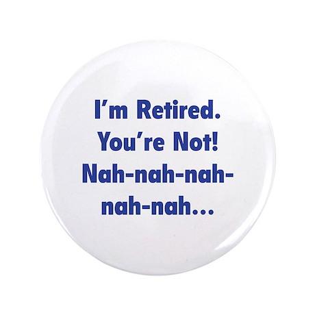 """I'm retired - You're not! nah-nah-nah... 3.5"""" Butt"""