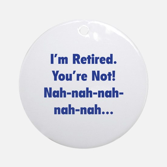 I'm retired - You're not! nah-nah-nah... Ornament