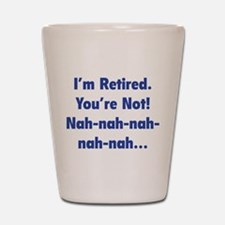 I'm retired - You're not! nah-nah-nah... Shot Glas
