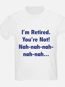 I'm retired - You're not! nah-nah-nah... T-Shirt