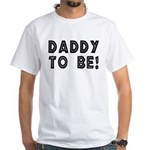 Daddy to be! White T-Shirt