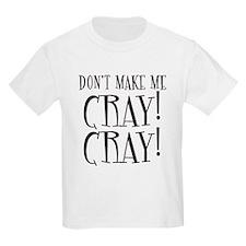Dont Make Me CRAY CRAY! T-Shirt