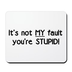 It's Not MY Fault You're Stupid Mousepad