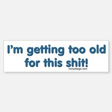 I'm Getting Too Old.. Bumper Bumper Bumper Sticker