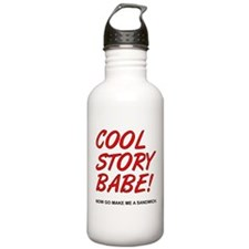 Cool Story Babe! Now Go Make Me A Sandwich Water B