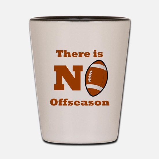 There Is No Football Offseason Shot Glass
