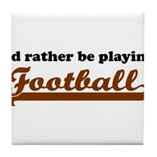 Id Rather Be Playing Football Tile Coaster