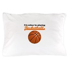 Id Rather Be Playing Basketball Pillow Case