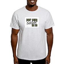 Pour some sugar on me T-Shirt
