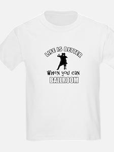 Life is better when you can Ballroom Dance T-Shirt