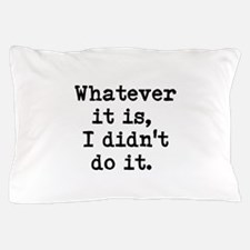 whatever it is, I didn't do it Pillow Case