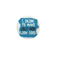 I DRINK TO MAKE UGLY MEN LOOK GOOD Mini Button (10