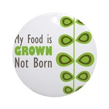 My food is grown not born Round Ornament