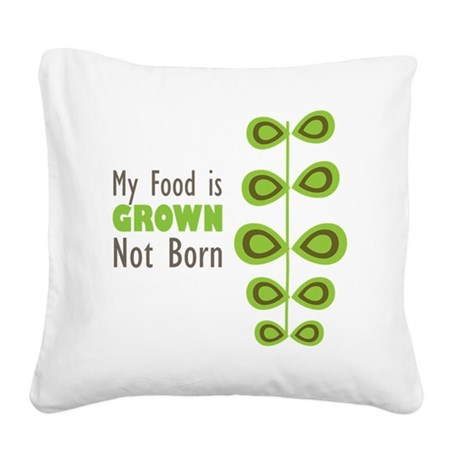 My food is grown not born Square Canvas Pillow