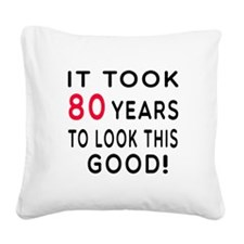 It Took 80 Birthday Designs Square Canvas Pillow