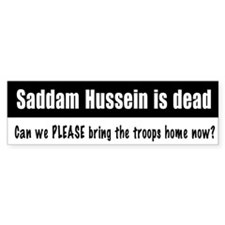 Saddam dead, troops home? Bumper Bumper Sticker