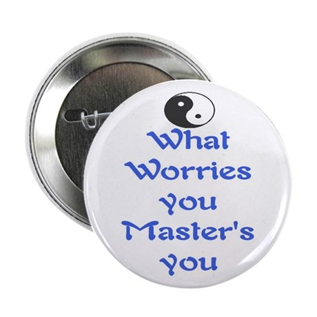 """WHAT WORRIES YOU ~ MASTERS YOU 2.25"""" Button"""