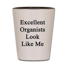 Excellent Organists Look Like Me Shot Glass