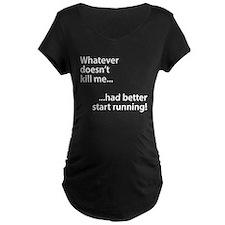 Whatever doesn't kill me... Maternity T-Shirt