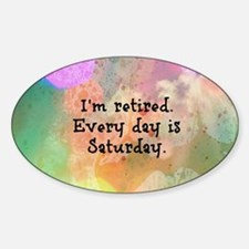 I'm Retired. Every Day is Saturday. Decal
