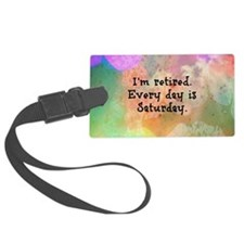 I'm Retired. Every Day is Saturd Luggage Tag