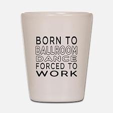 Born To Ballroom Dance Shot Glass