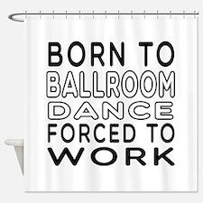 Born To Ballroom Dance Shower Curtain
