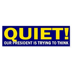 Quiet! President Trying to Think (bumper sticker)