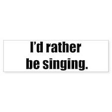 I'd Rather Be Singing Bumper Bumper Sticker