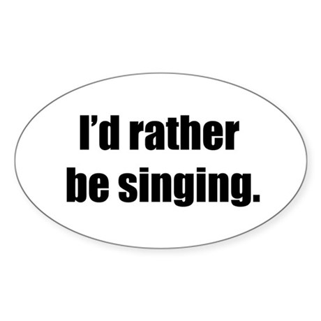 I'd Rather Be Singing Oval Sticker