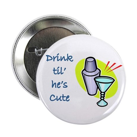 DRINK TIL HE'S CUTE Button
