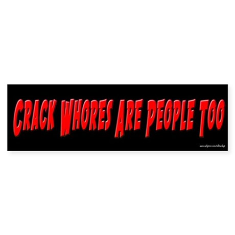 Crack Whores Are People Too Bumper Sticker