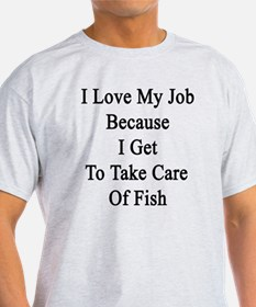 I Love My Job Because I Get To Take  T-Shirt