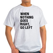 When Nothing Goes Right - Go Left T-Shirt