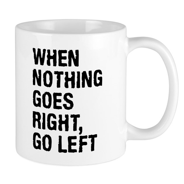 when nothing goes right go left mugs by mightyshirts. Black Bedroom Furniture Sets. Home Design Ideas