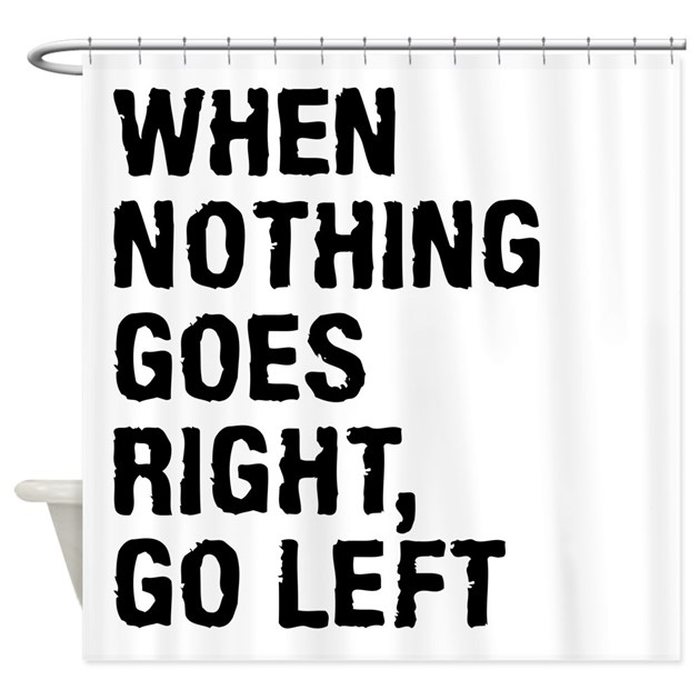 when nothing goes right go left shower curtain by mightyshirts. Black Bedroom Furniture Sets. Home Design Ideas
