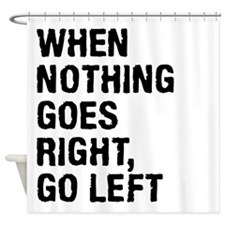 When Nothing Goes Right - Go Left Shower Curtain