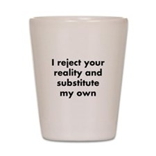 I reject your reality and substitute my Shot Glass