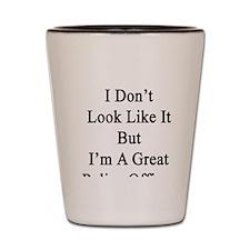 I Don't Look Like It But I'm A Great Po Shot Glass
