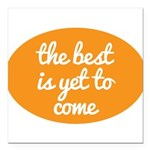 The best is yet to come Square Car Magnet 3