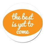 The best is yet to come Round Car Magnet