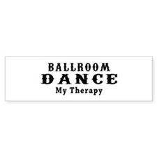 Ballroom Dance My Therapy Bumper Sticker