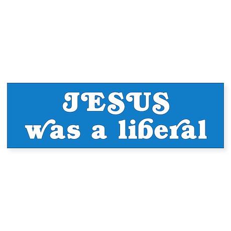 jesus liberal... Bumper Sticker