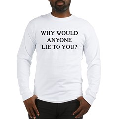 why would anyone lie to you? Long Sleeve T-Shirt