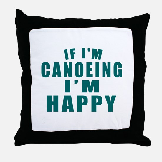 If I Am Canoeing I Am Happy Throw Pillow