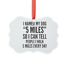 "I Named My Dog ""5 Miles"" Ornament"