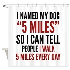 "I Named My Dog ""5 Miles"" Shower Curtain"