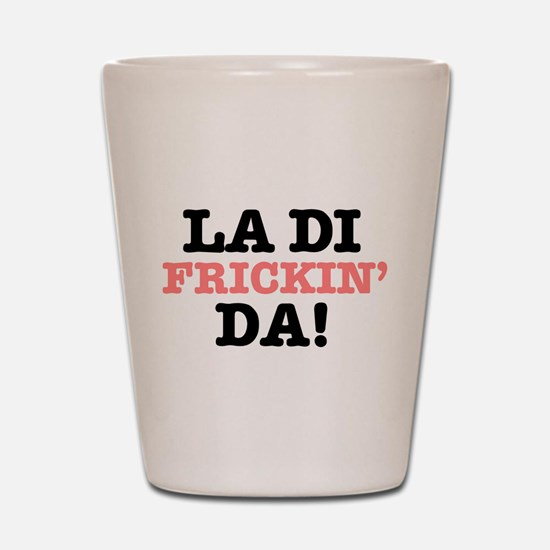 LA DI FRICKIN DA! Shot Glass