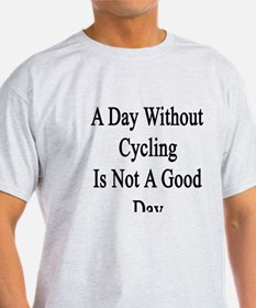 A Day Without Cycling Is Not A Good  T-Shirt